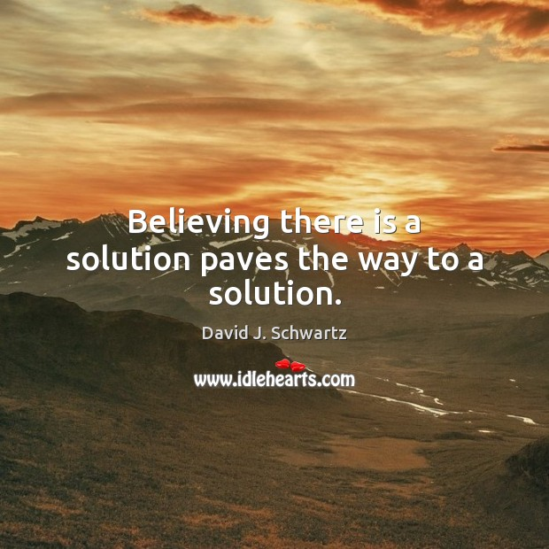 Believing there is a solution paves the way to a solution. David J. Schwartz Picture Quote