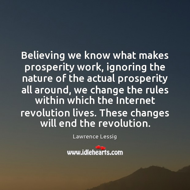 Lawrence Lessig Picture Quote image saying: Believing we know what makes prosperity work, ignoring the nature of the