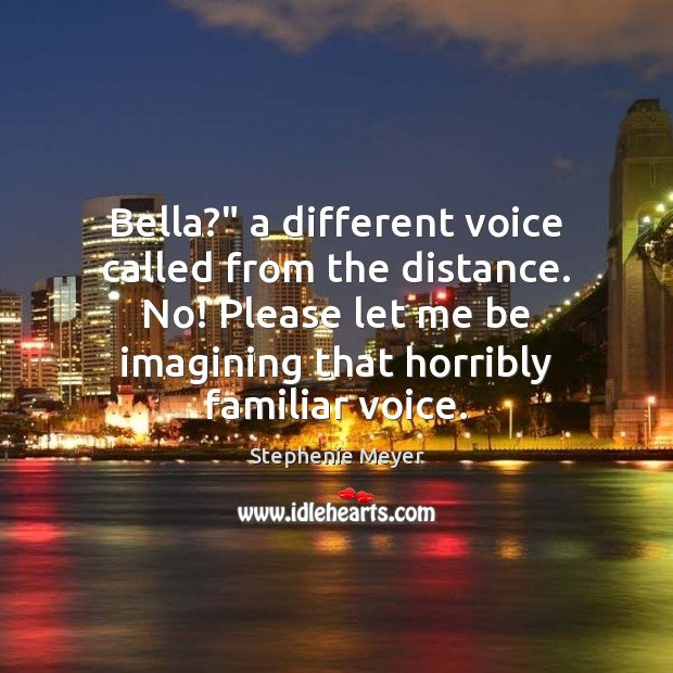 "Bella?"" a different voice called from the distance. No! Please let me Image"