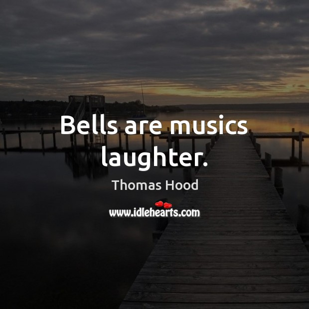 Bells are musics laughter. Thomas Hood Picture Quote