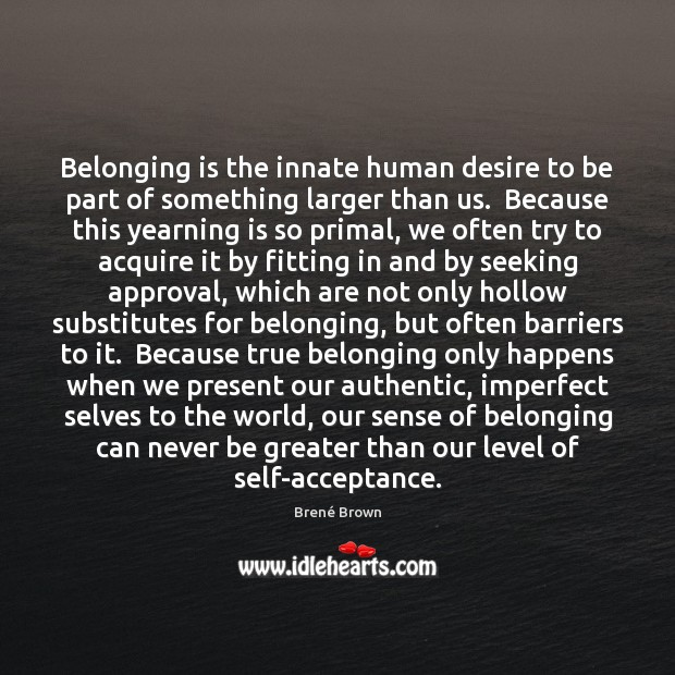 Belonging is the innate human desire to be part of something larger Brené Brown Picture Quote