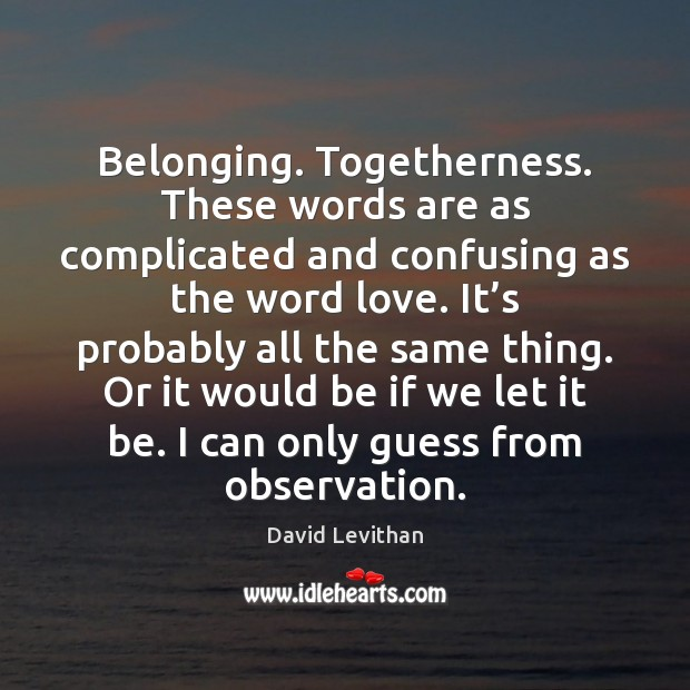 Belonging. Togetherness. These words are as complicated and confusing as the word David Levithan Picture Quote