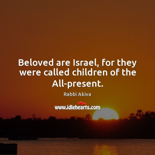 Beloved are Israel, for they were called children of the All-present. Image