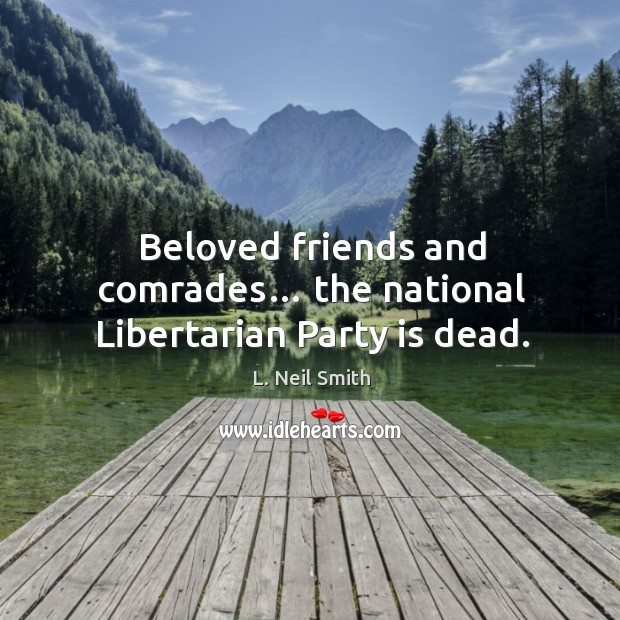 Image, Beloved friends and comrades… the national libertarian party is dead.