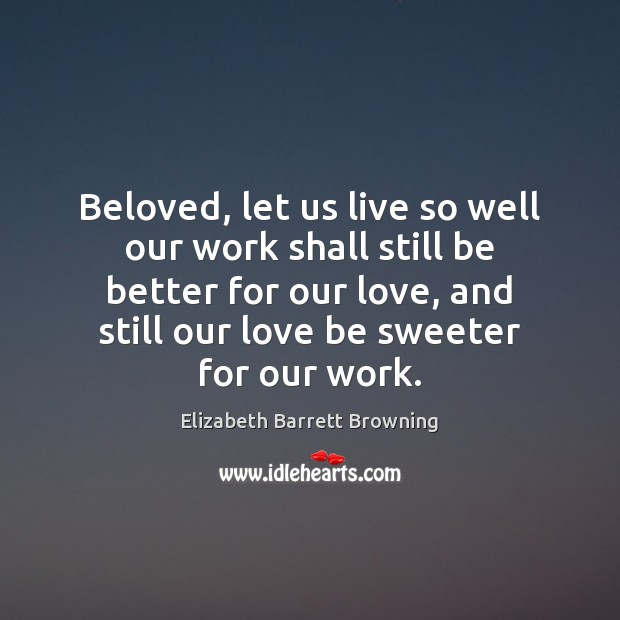 Beloved, let us live so well our work shall still be better Elizabeth Barrett Browning Picture Quote