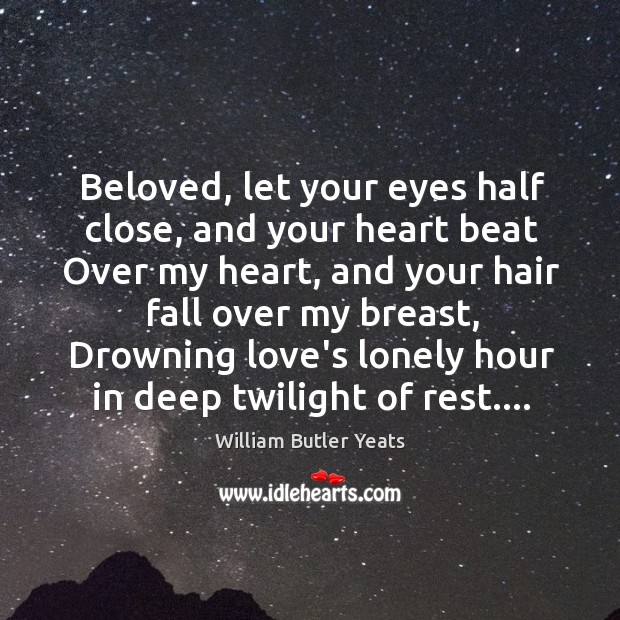 Beloved, let your eyes half close, and your heart beat Over my Image