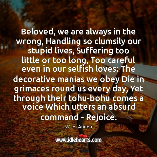 Beloved, we are always in the wrong, Handling so clumsily our stupid W. H. Auden Picture Quote