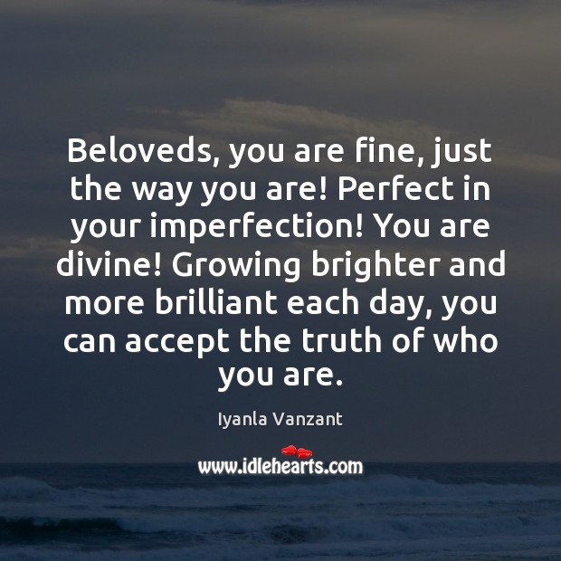 Image, Beloveds, you are fine, just the way you are! Perfect in your