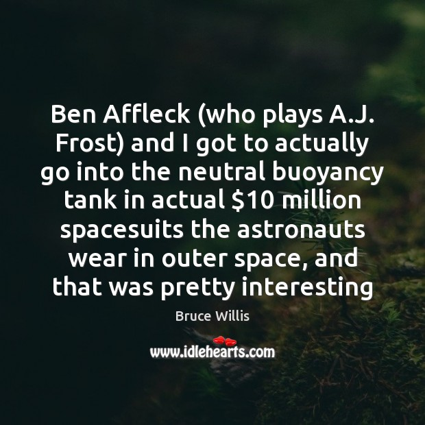 Ben Affleck (who plays A.J. Frost) and I got to actually Bruce Willis Picture Quote