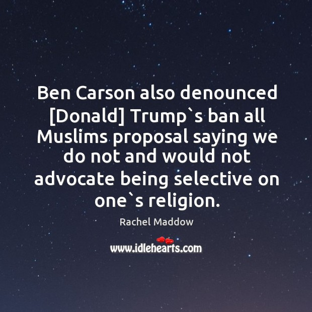 Image, Ben Carson also denounced [Donald] Trump`s ban all Muslims proposal saying