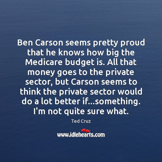 Ben Carson seems pretty proud that he knows how big the Medicare Ted Cruz Picture Quote