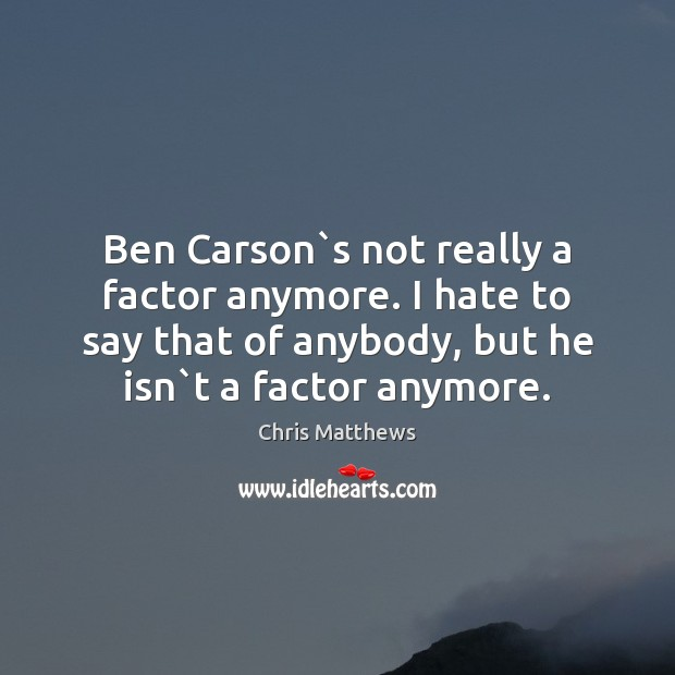 Image, Ben Carson`s not really a factor anymore. I hate to say