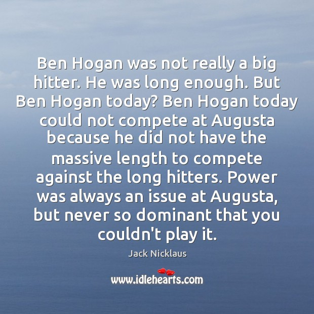 Image, Ben Hogan was not really a big hitter. He was long enough.