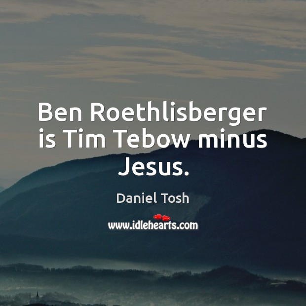 Image, Ben Roethlisberger is Tim Tebow minus Jesus.
