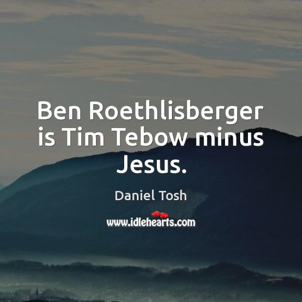 Ben Roethlisberger is Tim Tebow minus Jesus. Daniel Tosh Picture Quote
