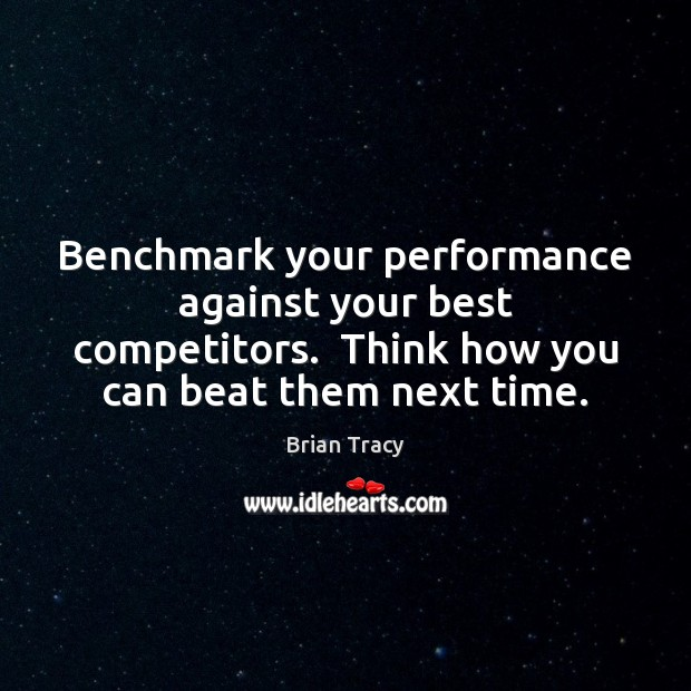 Image, Benchmark your performance against your best competitors.  Think how you can beat