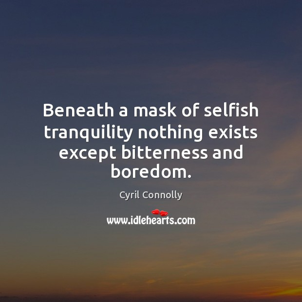 Beneath a mask of selfish tranquility nothing exists except bitterness and boredom. Image