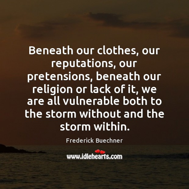 Beneath our clothes, our reputations, our pretensions, beneath our religion or lack Frederick Buechner Picture Quote