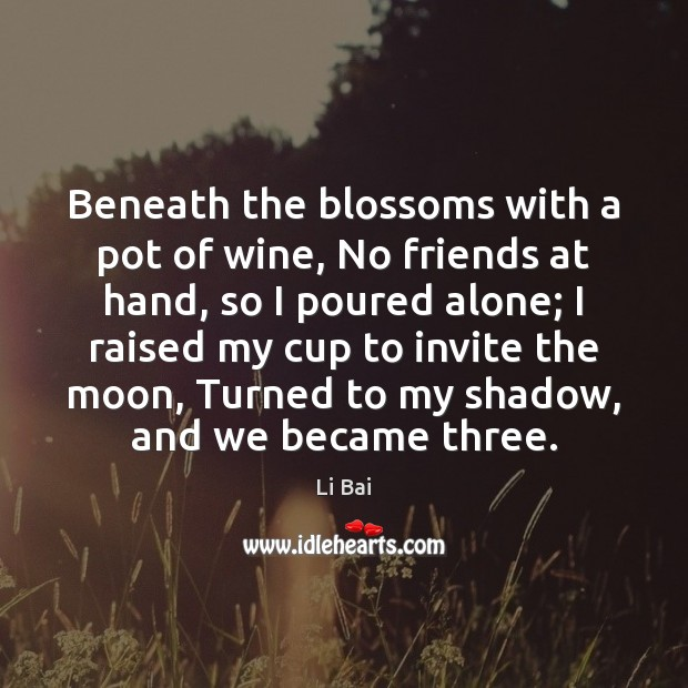 Image, Beneath the blossoms with a pot of wine, No friends at hand,