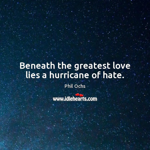 Beneath the greatest love lies a hurricane of hate. Phil Ochs Picture Quote
