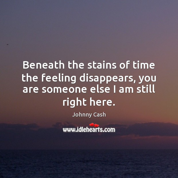 Beneath the stains of time the feeling disappears, you are someone else Johnny Cash Picture Quote