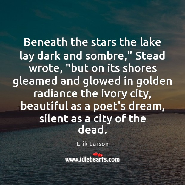"""Beneath the stars the lake lay dark and sombre,"""" Stead wrote, """"but Erik Larson Picture Quote"""
