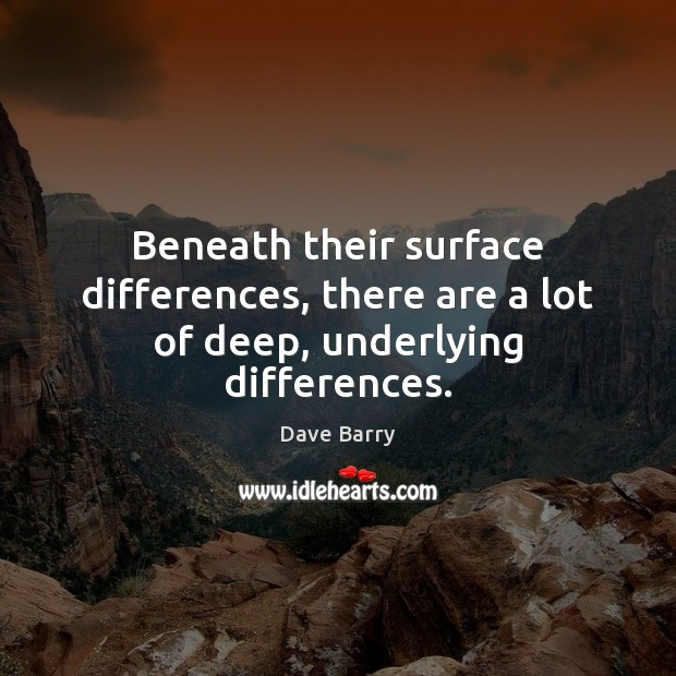 Beneath their surface differences, there are a lot of deep, underlying differences. Dave Barry Picture Quote