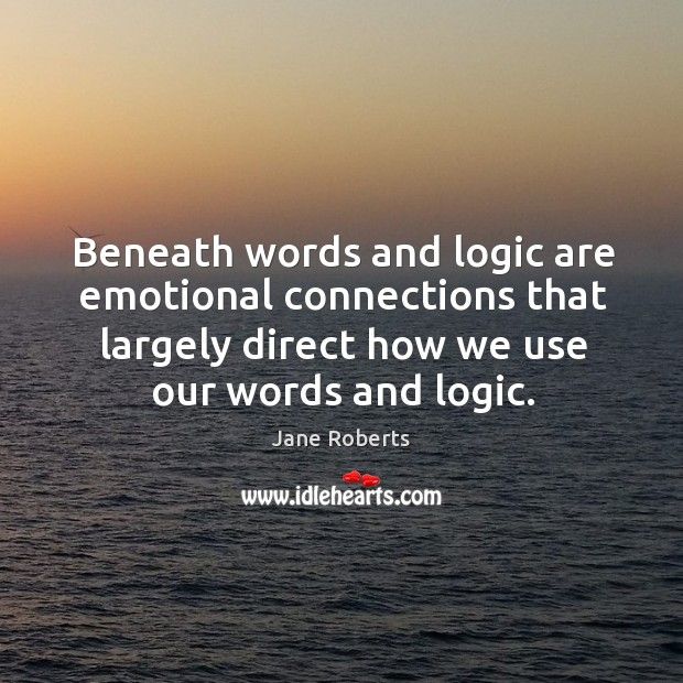 Beneath words and logic are emotional connections that largely direct how we use our words and logic. Image