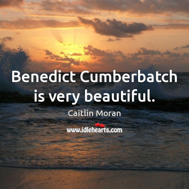 Benedict Cumberbatch is very beautiful. Caitlin Moran Picture Quote