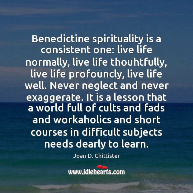 Image, Benedictine spirituality is a consistent one: live life normally, live life thouhtfully,