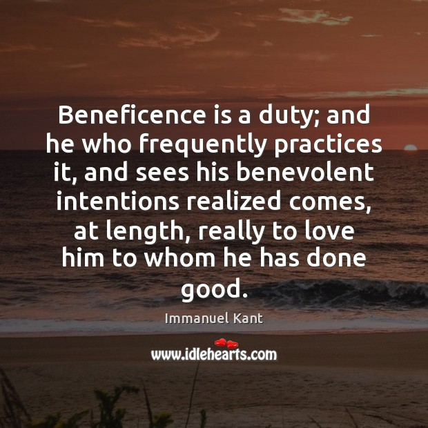 Beneficence is a duty; and he who frequently practices it, and sees Immanuel Kant Picture Quote
