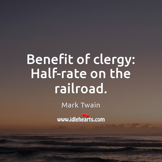 Benefit of clergy: Half-rate on the railroad. Mark Twain Picture Quote