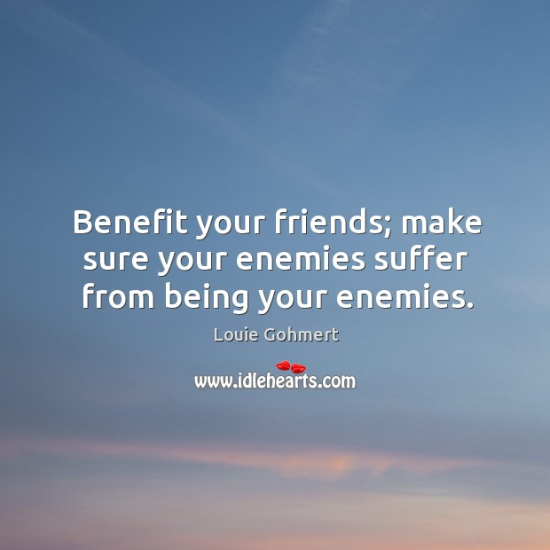 Benefit your friends; make sure your enemies suffer from being your enemies. Louie Gohmert Picture Quote