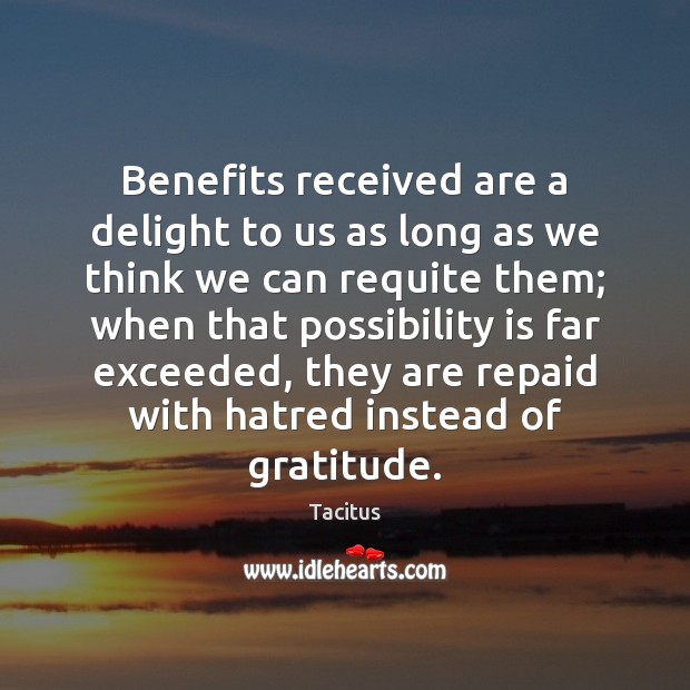 Benefits received are a delight to us as long as we think Tacitus Picture Quote