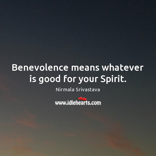 Benevolence means whatever is good for your Spirit. Image