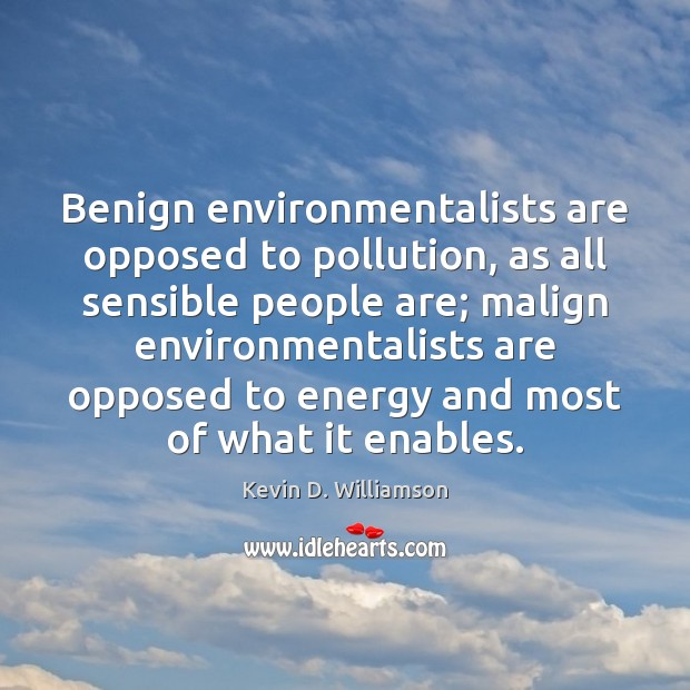 Benign environmentalists are opposed to pollution, as all sensible people are; malign Kevin D. Williamson Picture Quote