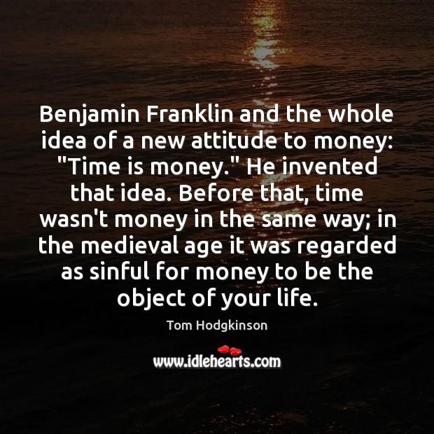 "Benjamin Franklin and the whole idea of a new attitude to money: "" Tom Hodgkinson Picture Quote"
