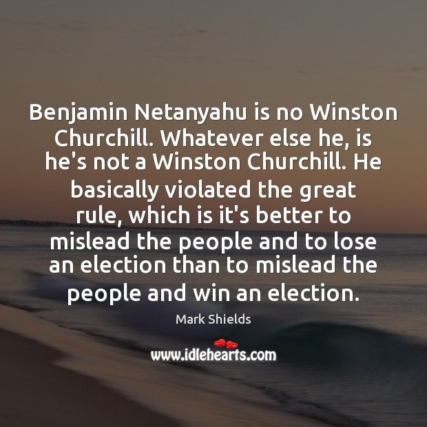 Benjamin Netanyahu is no Winston Churchill. Whatever else he, is he's not Mark Shields Picture Quote