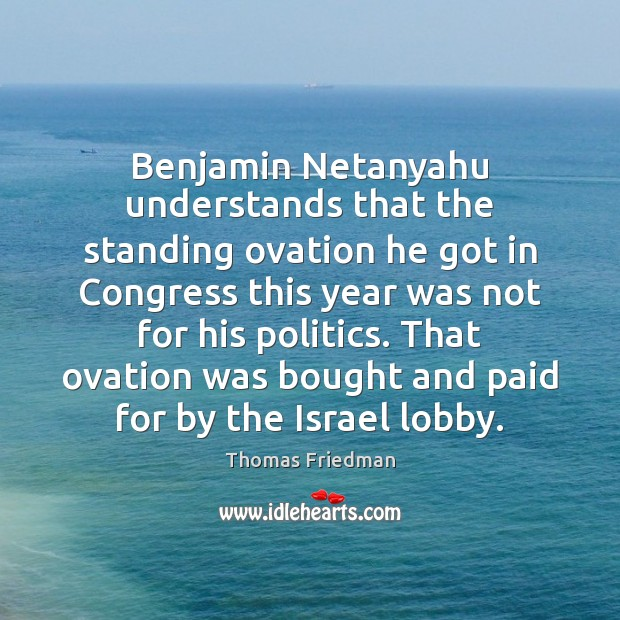 Benjamin Netanyahu understands that the standing ovation he got in Congress this Thomas Friedman Picture Quote