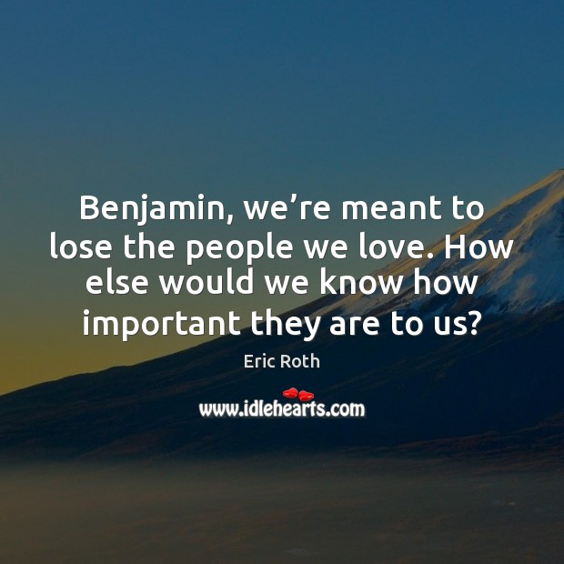 Benjamin, we're meant to lose the people we love. How else Image