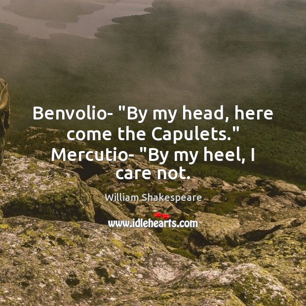 """Benvolio- """"By my head, here come the Capulets."""" Mercutio- """"By my heel, I care not. Image"""