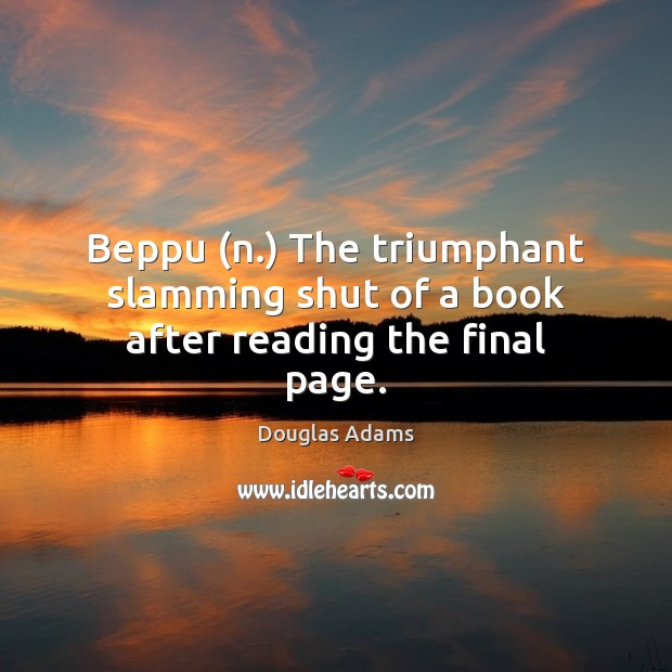 Beppu (n.) The triumphant slamming shut of a book after reading the final page. Douglas Adams Picture Quote