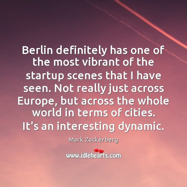 Berlin definitely has one of the most vibrant of the startup scenes Mark Zuckerberg Picture Quote