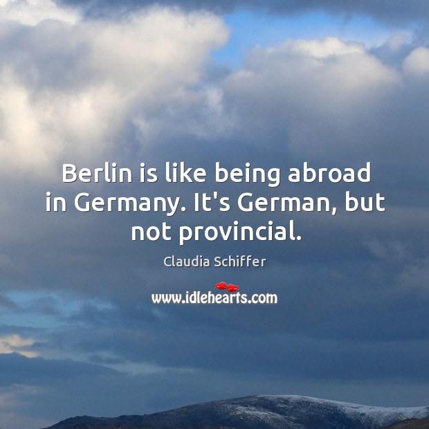 Berlin is like being abroad in Germany. It's German, but not provincial. Claudia Schiffer Picture Quote