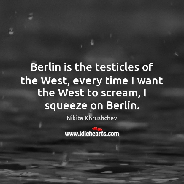 Berlin is the testicles of the West, every time I want the Nikita Khrushchev Picture Quote