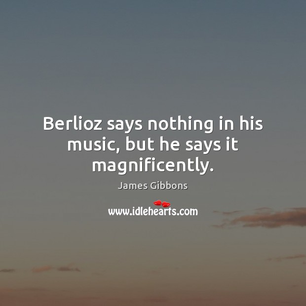 Image, Berlioz says nothing in his music, but he says it magnificently.