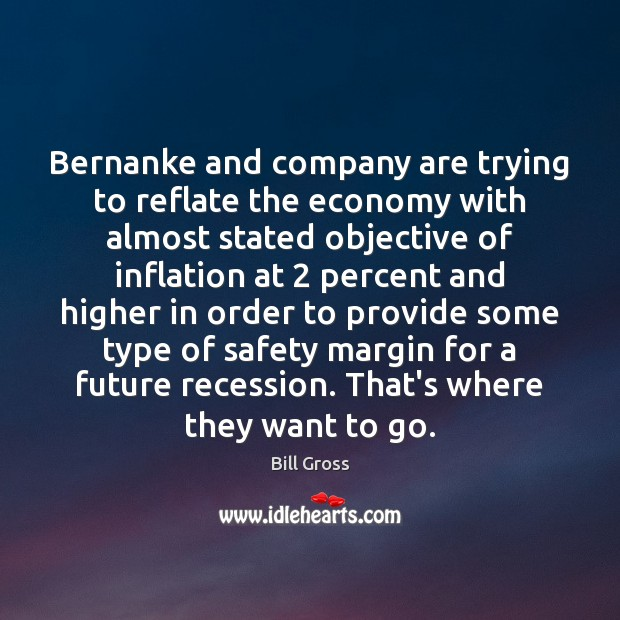 Bernanke and company are trying to reflate the economy with almost stated Bill Gross Picture Quote