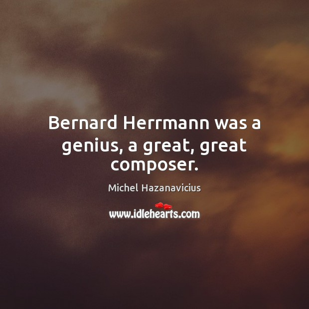 Bernard Herrmann was a genius, a great, great composer. Michel Hazanavicius Picture Quote