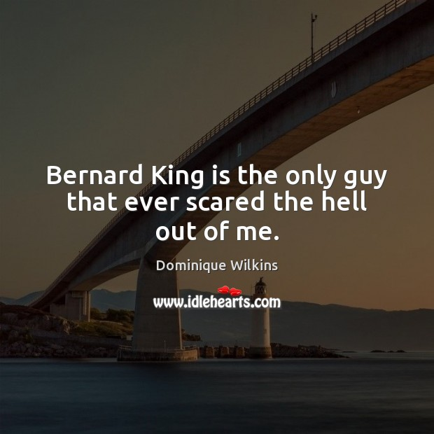 Bernard King is the only guy that ever scared the hell out of me. Image