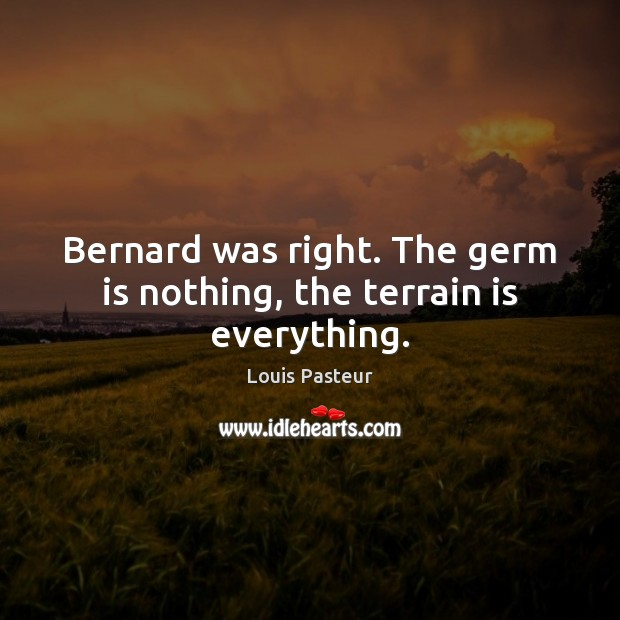 Bernard was right. The germ is nothing, the terrain is everything. Louis Pasteur Picture Quote